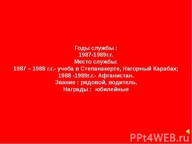 Годы службы : 1987-1989г.г. Место службы: 1987 – 1988 г.г.- учеба в Степанакерте, Нагорный Карабах; 1988 -1989г.г.- Афганистан. Звание : рядовой, водитель. Награды : юбилейные