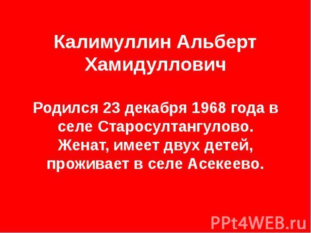 Калимуллин Альберт Хамидуллович Родился 23 декабря 1968 года в селе Старосултангулово. Женат, имеет двух детей, проживает в селе Асекеево.