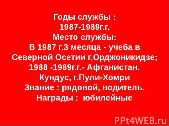 Годы службы : 1987-1989г.г. Место службы: В 1987 г.3 месяца - учеба в Северной Осетии г.Орджоникидзе; 1988 -1989г.г.- Афганистан. Кундус, г.Пули-Хомри Звание : рядовой, водитель. Награды : юбилейные