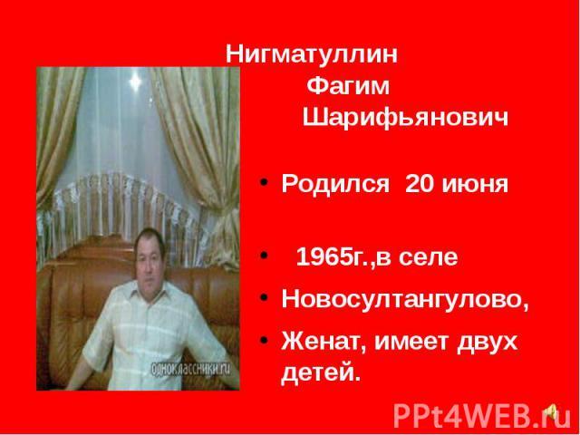 Нигматуллин Фагим Шарифьянович Родился 20 июня 1965г.,в селе Новосултангулово, Женат, имеет двух детей.
