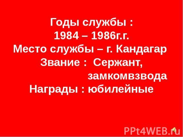 Годы службы : 1984 – 1986г.г. Место службы – г. Кандагар Звание : Сержант, замкомвзвода Награды : юбилейные