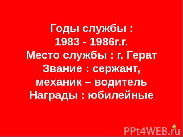 Годы службы : 1983 - 1986г.г. Место службы : г. Герат Звание : сержант, механик – водитель Награды : юбилейные