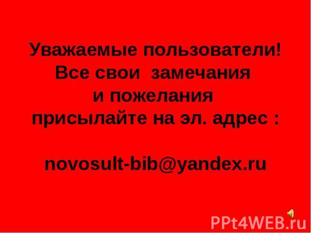 Уважаемые пользователи! Все свои замечания и пожелания присылайте на эл. адрес : novosult-bib@yandex.ru