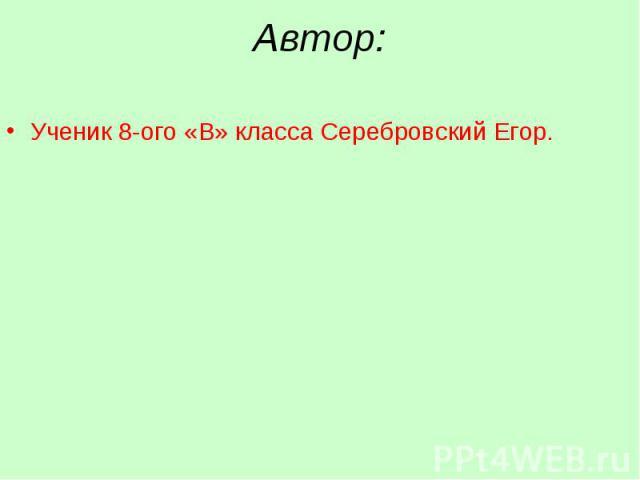 Ученик 8-ого «В» класса Серебровский Егор. Ученик 8-ого «В» класса Серебровский Егор.