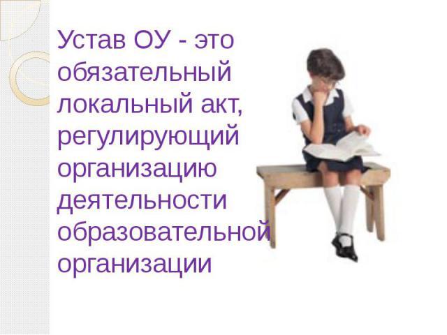 Устав ОУ - это обязательный локальный акт, регулирующий организацию деятельности образовательной организации