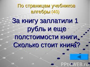 За книгу заплатили 1 рубль и еще полстоимости книги. Сколько стоит книга? За кни