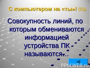 Совокупность линий, по которым обмениваются информацией устройства ПК называются