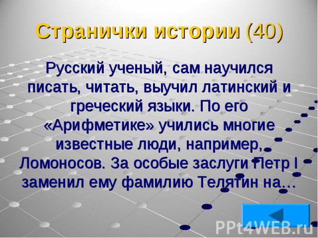 Русский ученый, сам научился писать, читать, выучил латинский и греческий языки. По его «Арифметике» учились многие известные люди, например, Ломоносов. За особые заслуги Петр I заменил ему фамилию Телятин на… Русский ученый, сам научился писать, чи…