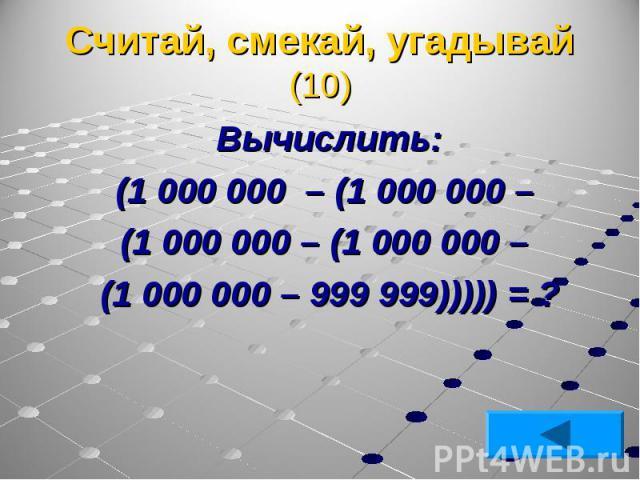 Вычислить: Вычислить: (1 000 000 – (1 000 000 – (1 000 000 – (1 000 000 – (1 000 000 – 999 999))))) = ?
