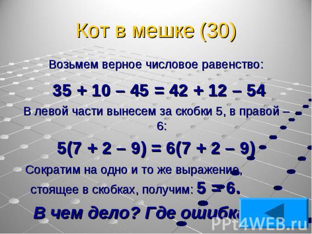 Возьмем верное числовое равенство: Возьмем верное числовое равенство: 35 + 10 – 45 = 42 + 12 – 54 В левой части вынесем за скобки 5, в правой – 6: 5(7 + 2 – 9) = 6(7 + 2 – 9) Сократим на одно и то же выражение, стоящее в скобках, получим: 5 = 6. В ч…