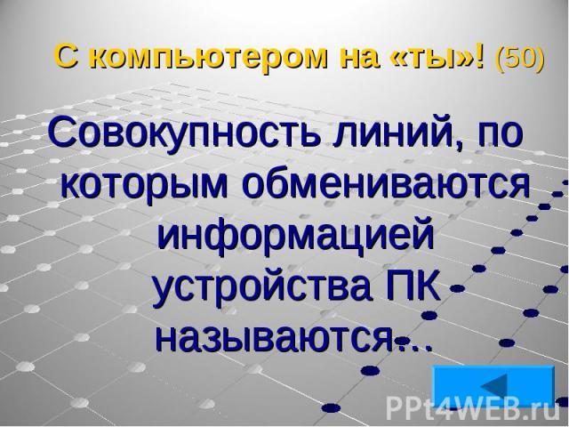 Совокупность линий, по которым обмениваются информацией устройства ПК называются… Совокупность линий, по которым обмениваются информацией устройства ПК называются…