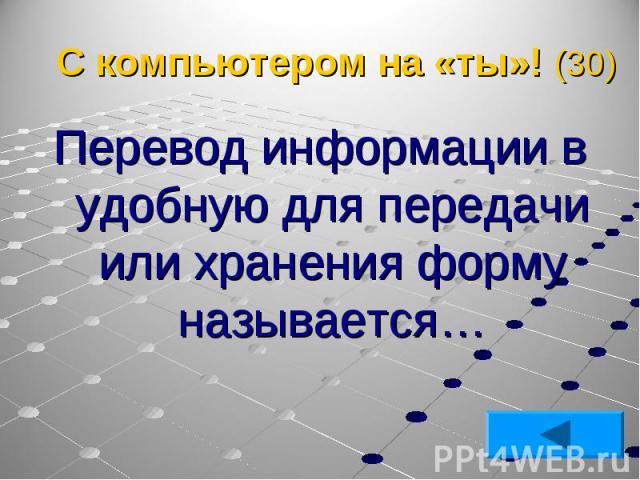 Перевод информации в удобную для передачи или хранения форму называется… Перевод информации в удобную для передачи или хранения форму называется…
