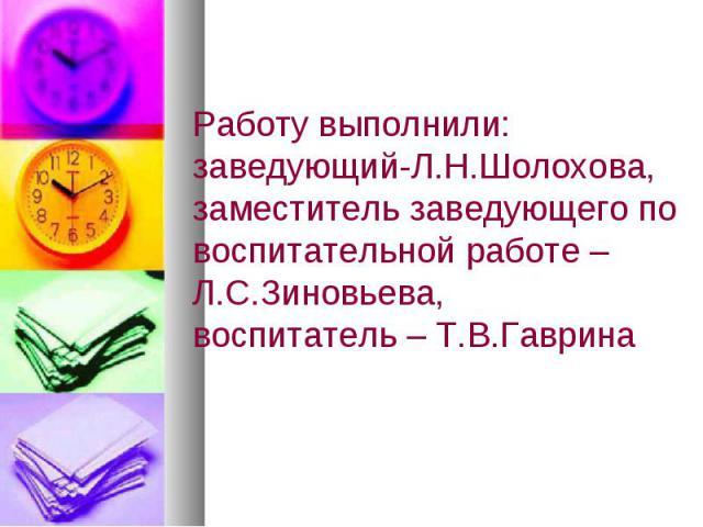 Работу выполнили: заведующий-Л.Н.Шолохова,заместитель заведующего по воспитательной работе – Л.С.Зиновьева,воспитатель – Т.В.Гаврина