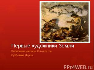 Первые художники ЗемлиВыполнила ученица 10-го классаСубботина Дарья