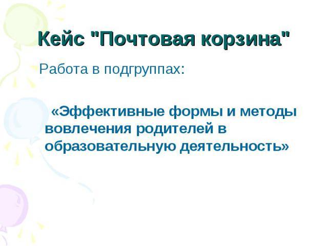 Работа в подгруппах: Работа в подгруппах: «Эффективные формы и методы вовлечения родителей в образовательную деятельность»