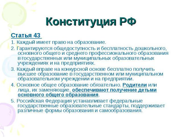 Статья 43 Статья 43 1. Каждый имеет право на образование. 2. Гарантируются общедоступность и бесплатность дошкольного, основного общего и среднего профессионального образования в государственных или муниципальных образовательных учреждениях и на пре…
