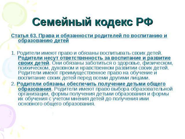 Статья 63. Права и обязанности родителей по воспитанию и образованию детей Статья 63. Права и обязанности родителей по воспитанию и образованию детей 1. Родители имеют право и обязаны воспитывать своих детей. Родители несут ответственность за воспит…