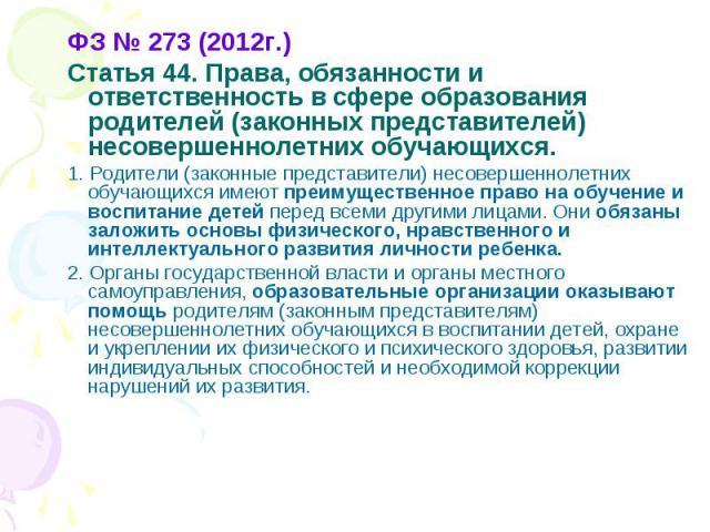 ФЗ № 273 (2012г.) ФЗ № 273 (2012г.) Статья 44. Права, обязанности и ответственность в сфере образования родителей (законных представителей) несовершеннолетних обучающихся. 1. Родители (законные представители) несовершеннолетних обучающихся имеют пре…
