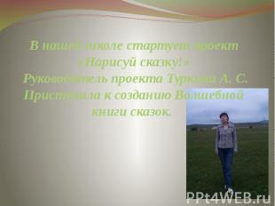 В нашей школе стартует проект «Нарисуй сказку!» Руководитель проекта Туркина А.