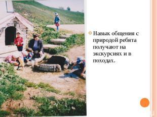Навык общения с природой ребята получают на экскурсиях и в походах.