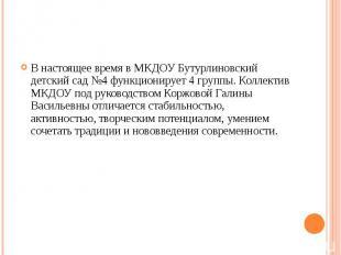 В настоящее время в МКДОУ Бутурлиновский детский сад №4 функционирует 4 группы.