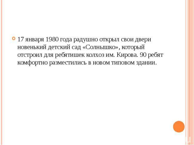 17 января 1980 года радушно открыл свои двери новенький детский сад «Солнышко», который отстроил для ребятишек колхоз им. Кирова. 90 ребят комфортно разместились в новом типовом здании.