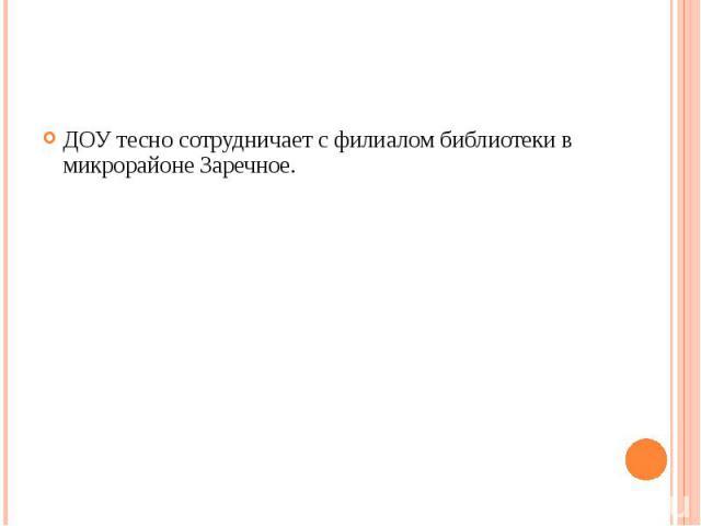 ДОУ тесно сотрудничает с филиалом библиотеки в микрорайоне Заречное.