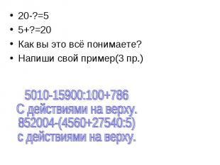 20-?=5 5+?=20 Как вы это всё понимаете? Напиши свой пример(3 пр.)