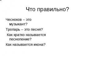 Что правильно? Чесноков – это музыкант? Тропарь – это песня? Как кратко называет