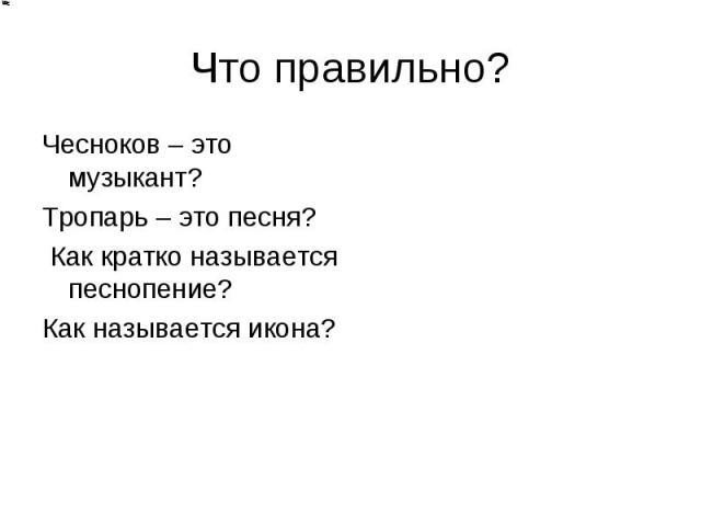 Что правильно? Чесноков – это музыкант? Тропарь – это песня? Как кратко называется песнопение? Как называется икона?