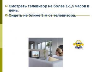 Смотреть телевизор не более 1-1,5 часов в день. Смотреть телевизор не более 1-1,