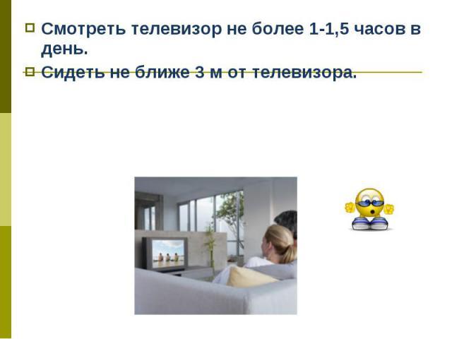 Смотреть телевизор не более 1-1,5 часов в день. Смотреть телевизор не более 1-1,5 часов в день. Сидеть не ближе 3 м от телевизора.