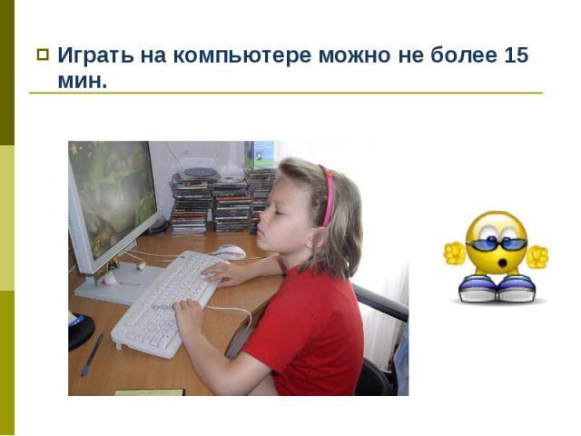 Играть на компьютере можно не более 15 мин. Играть на компьютере можно не более 15 мин.