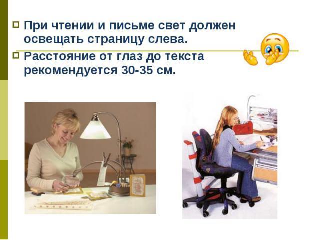 При чтении и письме свет должен освещать страницу слева. При чтении и письме свет должен освещать страницу слева. Расстояние от глаз до текста рекомендуется 30-35 см.