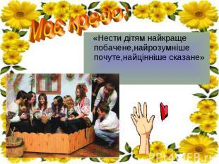 «Нести дітям найкраще побачене,найрозумніше почуте,найцінніше сказане» «Нести ді