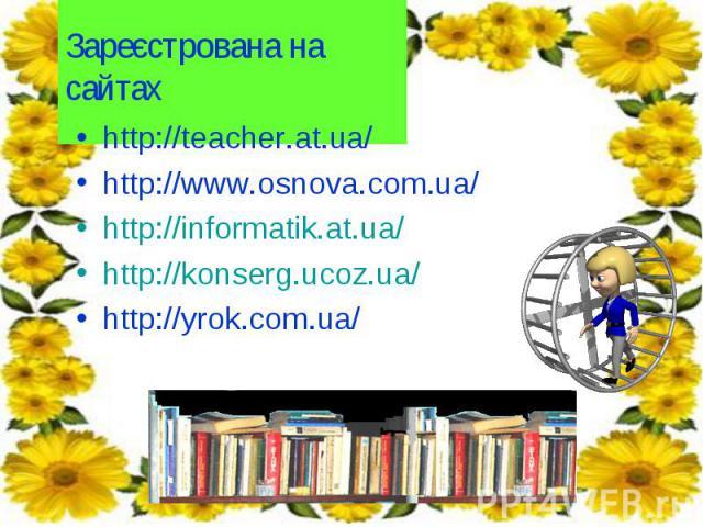 http://teacher.at.ua/ http://teacher.at.ua/ http://www.osnova.com.ua/ http://informatik.at.ua/ http://konserg.ucoz.ua/ http://yrok.com.ua/
