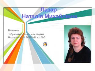 Лазар Наталія Михайлівна Вчитель образотворчого мистецтва Чортківської ЗОШ І-ІІІ