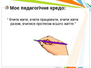 """Моє педагогічне кредо: """" Вчити жити, вчити працювати, вчити жити разом, вчитися"""