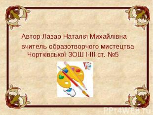 Автор Лазар Наталія Михайлівна Автор Лазар Наталія Михайлівна вчитель образотвор