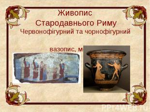 Живопис Стародавнього Риму Червонофігурний та чорнофігурний вазопис, мозаїка.