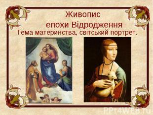 Живопис епохи Відродження Тема материнства, світський портрет.