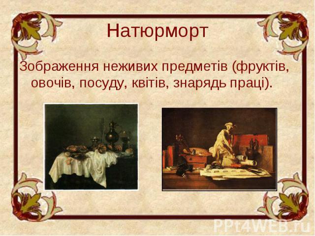Натюрморт Зображення неживих предметів (фруктів, овочів, посуду, квітів, знарядь праці).