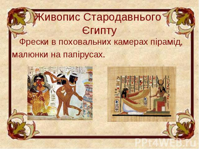 Живопис Стародавнього Єгипту Фрески в поховальних камерах пірамід, малюнки на папірусах.