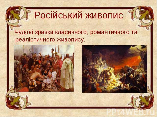 Російський живопис Чудові зразки класичного, романтичного та реалістичного живопису.