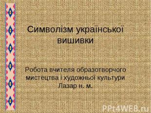 Символізм української вишивки Робота вчителя образотворчого мистецтва і художньо