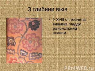З глибини віків У ХVІІІ ст. розквітає вишивка гладдю різноколірним шовком