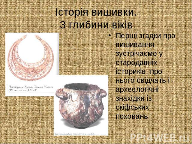 Історія вишивки. З глибини віків Перші згадки про вишивання зустрічаємо у стародавніх істориків, про нього свідчать і археологічні знахідки із скіфських поховань