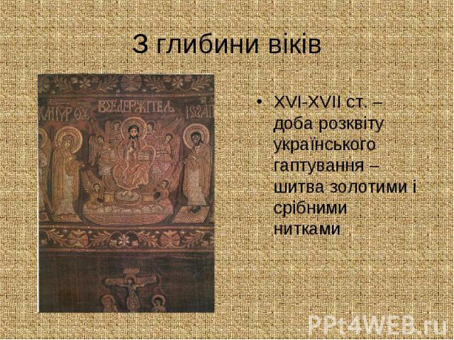 З глибини віків ХVІ-ХVІІ ст. – доба розквіту українського гаптування – шитва золотими і срібними нитками