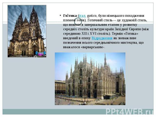 Го тика (італ. gotico, були німецького походження племені готів). Готичний стиль— це художній стиль, що виявився завершальним етапом у розвитку середніх століть культури країн Західної Європи (між серединою XII і XVI століть). Термін «Готика» введен…