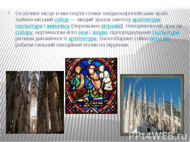 Особливе місце в мистецтві готики західноєвропейських країн займав міський собор— вищий зразок синтезу архітектури, скульптури і живопису (переважно вітражів). Непорівнянний простір собору, вертикалізм його веж і зводів, підпорядкування скульп…